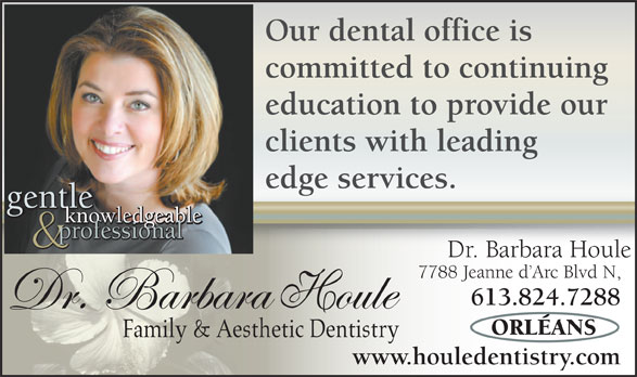 Houle Dentistry Professional Corporation (613-824-7288) - Annonce illustrée======= - Our dental office is committed to continuing education to provide our clients with leading edge services. gentle gentle knowledgeable professional Dr. Barbara Houle 7788 Jeanne d Arc Blvd N, 613.824.7288 Family & Aesthetic Dentistry www.houledentistry.com