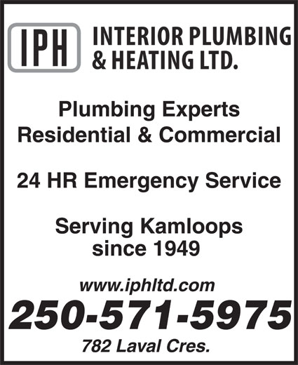 Interior Plumbing & Heating Ltd (250-372-3441) - Display Ad - Plumbing Experts Residential & Commercial 24 HR Emergency Service Serving Kamloops since 1949 www.iphltd.com 250-571-5975 782 Laval Cres.