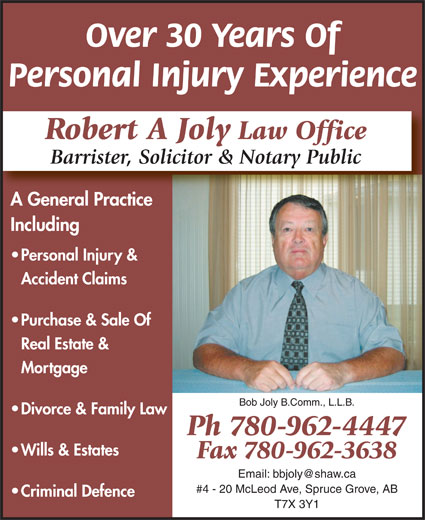 Joly Robert A Barrister Solicitor & Notary Public (780-962-4447) - Annonce illustrée======= - Personal Injury Experience Over 30 Years Of Robert A Joly Law Office Barrister, Solicitor & Notary Public A General PracticeAG lP Including Personal Injury & Accident Claims Purchase & Sale Of Real Estate & Mortgage Bob Joly B.Comm., L.L.B. Divorce & Family Law Ph 780-962-4447 Wills & Estates Fax 780-962-3638 #4 - 20 McLeod Ave, Spruce Grove, AB Criminal Defence T7X 3Y1