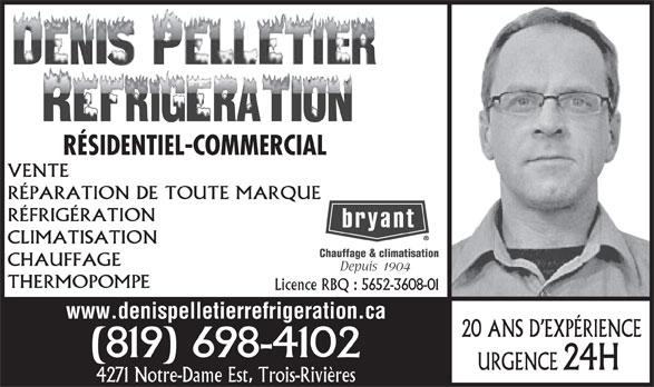 Denis Pelletier Réfrigération (819-698-4102) - Display Ad - RÉSIDENTIEL-COMMERCIAL VENTE RÉPARATION DE TOUTE MARQUE RÉFRIGÉRATION CLIMATISATION Chauffage & climatisation CHAUFFAGE 1 904 THERMOPOMPE Licence RBQ : 5652-3608-01 www.denispelletierrefrigeration.ca 20 ANS D EXPÉRIENCE (819) 698-4102 24H URGENCE 4271 Notre-Dame Est, Trois-Rivières