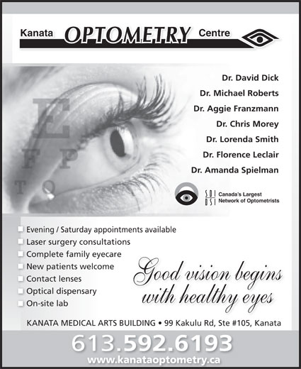 Kanata Optometry Centre (613-592-6193) - Display Ad - Dr. Aggie Franzmann Dr. Chris Morey Dr. Lorenda Smith Dr. Florence Leclair Dr. Amanda Spielman Canada s Largest Network of Optometrists Evening / Saturday appointments available Laser surgery consultations Complete family eyecare New patients welcome Good vision begins Contact lenses Optical dispensary with healthy eyes On-site lab KANATA MEDICAL ARTS BUILDING   99 Kakulu Rd, Ste #105, Kanata 613. 592.6193 www.kanataoptometry.cawww.kanataoptometry.ca Dr. Michael Roberts CentreKanata Dr. David Dick Contact lenses Optical dispensary with healthy eyes On-site lab KANATA MEDICAL ARTS BUILDING   99 Kakulu Rd, Ste #105, Kanata 613. 592.6193 www.kanataoptometry.cawww.kanataoptometry.ca CentreKanata Dr. David Dick Dr. Michael Roberts Dr. Aggie Franzmann Dr. Chris Morey Dr. Lorenda Smith Dr. Florence Leclair Dr. Amanda Spielman Canada s Largest Network of Optometrists Evening / Saturday appointments available Laser surgery consultations Complete family eyecare New patients welcome Good vision begins