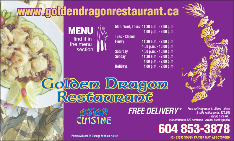Golden Dragon Restaurant (604-853-3878) - Annonce illustrée======= - www.goldendragonrestaurant.ca Mon, Wed, Thurs11:30 a.m. - 2:00 p.m. 4:00 p.m. - 9:00 p.m. MENU Tues - Closed find it in Friday 11:30 a.m. - 2:00 p.m. the menu 4:00 p.m. - 10:00 p.m. section Saturday 4:00 p.m. - 10:00 p.m. Sunday 11:30 a.m. - 2:00 p.m. 4:00 p.m. - 9:00 p.m. Holidays 4:00 p.m. - 9:00 p.m. Golden Dragon Restaurant Free delivery from 11:30am - close 3 mile radius (min. $20.00) FREE DELIVERY* Pick up 10% OFF with minimum $20 purchase - except lunch special 604 853-3878 Prices Subject To Change Without Notice #2 - 33550 SOUTH FRASER WAY, ABBOTSFORD Pick up 10% OFF with minimum $20 purchase - except lunch special 604 853-3878 Prices Subject To Change Without Notice #2 - 33550 SOUTH FRASER WAY, ABBOTSFORD www.goldendragonrestaurant.ca Mon, Wed, Thurs11:30 a.m. - 2:00 p.m. 4:00 p.m. - 9:00 p.m. MENU Tues - Closed find it in Friday 11:30 a.m. - 2:00 p.m. the menu 4:00 p.m. - 10:00 p.m. section Saturday 4:00 p.m. - 10:00 p.m. Sunday 11:30 a.m. - 2:00 p.m. 4:00 p.m. - 9:00 p.m. Holidays 4:00 p.m. - 9:00 p.m. Golden Dragon Restaurant Free delivery from 11:30am - close 3 mile radius (min. $20.00) FREE DELIVERY*