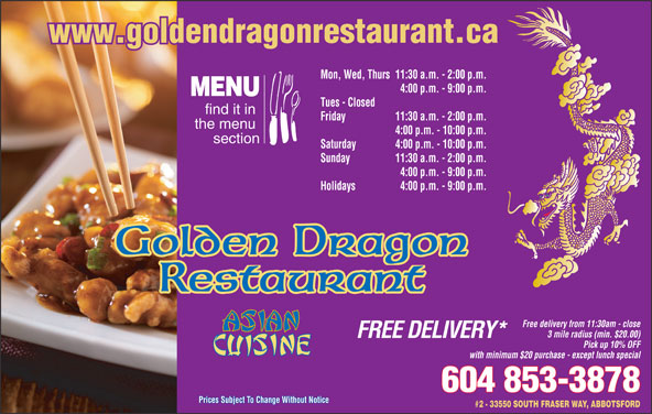 Golden Dragon Restaurant (604-853-3878) - Annonce illustrée======= - www.goldendragonrestaurant.ca Mon, Wed, Thurs11:30 a.m. - 2:00 p.m. 4:00 p.m. - 9:00 p.m. MENU Tues - Closed find it in Friday 11:30 a.m. - 2:00 p.m. the menu 4:00 p.m. - 10:00 p.m. section Saturday 4:00 p.m. - 10:00 p.m. Sunday 11:30 a.m. - 2:00 p.m. 4:00 p.m. - 9:00 p.m. Holidays 4:00 p.m. - 9:00 p.m. Golden Dragon Restaurant Free delivery from 11:30am - close 3 mile radius (min. $20.00) FREE DELIVERY* Pick up 10% OFF with minimum $20 purchase - except lunch special 604 853-3878 Prices Subject To Change Without NoticePrices Subject To Change Without Notice #2 - 33550 SOUTH FRASER WAY, ABBOTSFORD
