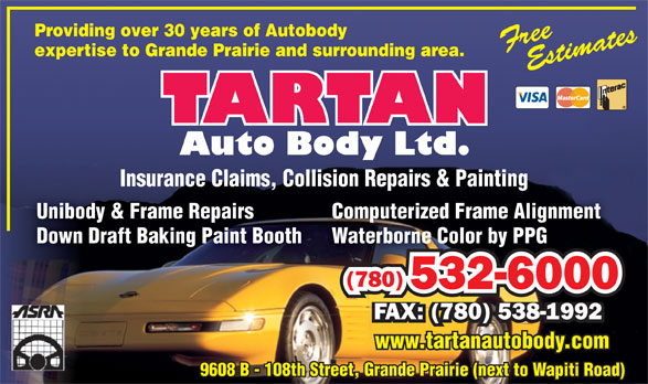 Tartan Auto Body Ltd (780-532-6000) - Annonce illustrée======= - Providing over 30 years of Autobody expertise to Grande Prairie and surrounding area. Insurance Claims, Collision Repairs & PaintingInsurance Claims, Collision Repairs & Painting Computerized Frame AlignmentUnibody & Frame Repairs Waterborne Color by PPGDown Draft Baking Paint Booth (780) 532-60002360005 FAX: (780) 538-1992 www.tartanautobody.com 9608 B - 108th Street, Grande Prairie (next to Wapiti Road)9608 B - 108th Street, Grande Prairie (next to Wapiti Road)