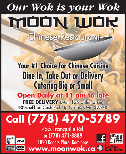Moon Wok Chinese Restaurant (778-470-5789) - Display Ad - (Min. $25 within 3 km) 10% off on Cash Pick Up Orders Over $25.00 Call (778) 470-5789 755 Tranquille Rd. or (778) 471-3889 1820 Rogers Place, Kamloops www.moonwok.ca Our Wok is your Wok Chinese Restaurant Your #1 Choice for Chinese Cuisine Dine In, Take Out or Delivery Catering Big or Small Open Daily at 11 am to late FREE DELIVERY