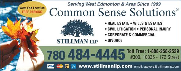 Stillman LLP (780-484-4445) - Annonce illustrée======= - Serving West Edmonton & Area Since 1989 Serving West Edmonton & Area Since 1989 West End Location FREE PARKING Common Sense Solutions REAL ESTATE   WILLS & ESTATES CIVIL LITIGATION   PERSONAL INJURY CORPORATE & COMMERCIAL DIVORCE Toll Free: 1-888-258-2529 #300, 10335 - 172 Street 780  484-4445 www.stillmanllp.com West End Location FREE PARKING Common Sense Solutions REAL ESTATE   WILLS & ESTATES CIVIL LITIGATION   PERSONAL INJURY CORPORATE & COMMERCIAL DIVORCE Toll Free: 1-888-258-2529 #300, 10335 - 172 Street 780  484-4445 www.stillmanllp.com
