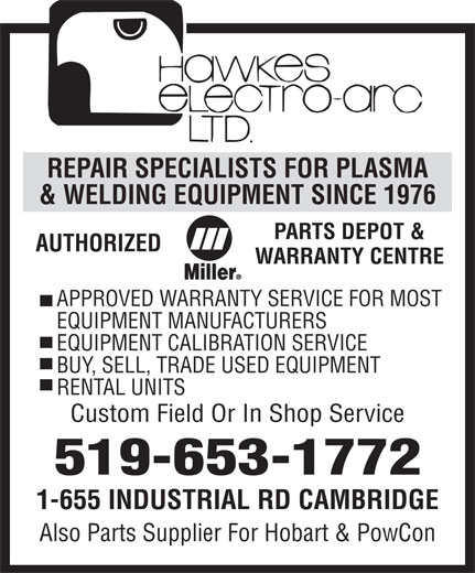 Hawkes Electro Arc Ltd (519-653-1772) - Annonce illustrée======= - AUTHORIZED WARRANTY CENTRE APPROVED WARRANTY SERVICE FOR MOST EQUIPMENT MANUFACTURERS EQUIPMENT CALIBRATION SERVICE BUY, SELL, TRADE USED EQUIPMENT RENTAL UNITS Custom Field Or In Shop Service 519-653-1772 1-655 INDUSTRIAL RD CAMBRIDGE Also Parts Supplier For Hobart & PowCon PARTS DEPOT & REPAIR SPECIALISTS FOR PLASMA & WELDING EQUIPMENT SINCE 1976