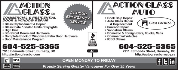 Action Glass Inc (604-525-5365) - Annonce illustrée======= - SERVICE & Replacement  Glass Replacement & Repair Sunroof Repair  Glass Plate / Sealed Units / Skylights Vandalism Claims  High Rise Domestic & Foreign Cars, Trucks, Vans  Storefront Doors and Hardware Commercial Vehicles  Complete Stock of Window & Patio Door Hardware ICBC Claims  Door Maintenance Program 604-525-5365604-525-5365 7911 Edmonds Street, Burnaby, BC7915 Edmonds Street, Burnaby, BC http://autoglassburnaby.cahttp://actionglassbc.com OPEN MONDAY TO FRIDAY Proudly Serving Greater Vancouver For Over 35 Years 24-HOUR EMERGENCY COMMERCIAL & RESIDENTIAL Rock Chip Repair DOOR & WINDOW REPAIR Auto Glass Repair 24-HOUR EMERGENCY COMMERCIAL & RESIDENTIAL Rock Chip Repair DOOR & WINDOW REPAIR Auto Glass Repair SERVICE & Replacement  Glass Replacement & Repair Sunroof Repair  Glass Plate / Sealed Units / Skylights Vandalism Claims  High Rise Domestic & Foreign Cars, Trucks, Vans  Storefront Doors and Hardware Commercial Vehicles  Complete Stock of Window & Patio Door Hardware ICBC Claims  Door Maintenance Program 604-525-5365604-525-5365 7911 Edmonds Street, Burnaby, BC7915 Edmonds Street, Burnaby, BC http://autoglassburnaby.cahttp://actionglassbc.com OPEN MONDAY TO FRIDAY Proudly Serving Greater Vancouver For Over 35 Years