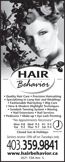 Hair Behavior (403-320-1617) - Annonce illustrée======= - Quality Hair Care   Precision Haircutting Specializing in Long Hair and Weddings Fashionable Hairstyling   Wig Care New & Modern Highlight Techniques Sundash Tanning System   Waxing Nail Extensions   Nail Services Pedicures   Make-up   Eye Lash Perming No Appointments Necessary Mon 9-8 Fri 9-5Wed 9-5 Tue 9-2 Sat 9-4Thur 9-7 Closed Sun & Holidays Seniors receive 10% off on Tuesdays only 403. 359.9841 www.hairbehavior.ca 2621 10A Ave. S. HAIR