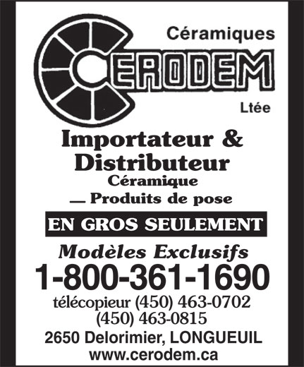 Céramiques Cerodem Ltée (1-877-757-0640) - Annonce illustrée======= - Distributeur Céramique Produits de pose EN GROS SEULEMENT Modèles Exclusifs 1-800-361-1690 télécopieur (450) 463-0702 (450) 463-0815 2650 Delorimier, LONGUEUIL www.cerodem.ca Importateur & Importateur & Distributeur Céramique Produits de pose EN GROS SEULEMENT Modèles Exclusifs 1-800-361-1690 télécopieur (450) 463-0702 (450) 463-0815 2650 Delorimier, LONGUEUIL www.cerodem.ca