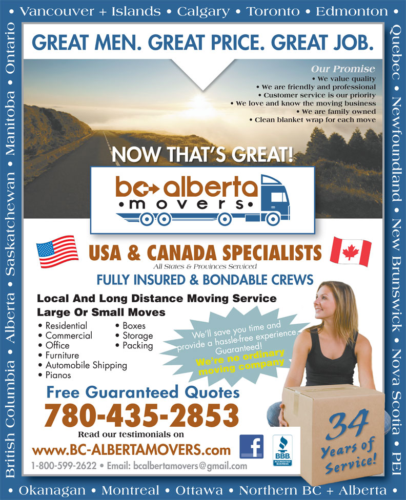 BC Alberta Movers (780-435-2853) - Annonce illustrée======= - GREAT MEN. GREAT PRICE. GREAT JOB. Our Promise We value quality We are friendly and professional Customer service is our priority We love and know the moving business We are family owned Clean blanket wrap for each move NOW THAT S GREAT! USA & CANADA SPECIALISTS All States & Provinces Serviced FULLY INSURED & BONDABLE CREWSBLE CREWS Local And Long Distance Moving Service Large Or Small Moves e.me ad Boxes  Residential ienc xe e per Storage  Commercial We ll save you time and Packing  Office provide a hassle-free experience.Guaranteed!ed! rdinary Furniture We re no ordinarympany Automobile Shipping moving company Pianos Free Guaranteed Quotes 780-435-2853 34 Read our testimonials on www.BC-ALBERTAMOVERS.com Years of Service! British Columbia   Alberta   Saskatchewan   Manitoba   Ontario  Okanagan   Montreal   Ottawa   Northern BC + Alberta  Quebec   Newfoundland   New Brunswick   Nova Scotia   PEI orthern BC + Alberta Vancouver + Islands   Calgary   Toronto   Edmonton GREAT MEN. GREAT PRICE. GREAT JOB. Our Promise We value quality We are friendly and professional Customer service is our priority We love and know the moving business We are family owned Clean blanket wrap for each move NOW THAT S GREAT! USA & CANADA SPECIALISTS All States & Provinces Serviced FULLY INSURED & BONDABLE CREWSBLE CREWS Local And Long Distance Moving Service Large Or Small Moves e.me ad Boxes  Residential ienc xe e per Storage  Commercial We ll save you time and Packing  Office provide a hassle-free experience.Guaranteed!ed! rdinary Furniture We re no ordinarympany Automobile Shipping moving company Pianos Free Guaranteed Quotes 780-435-2853 34 Read our testimonials on www.BC-ALBERTAMOVERS.com Years of Service! British Columbia   Alberta   Saskatchewan   Manitoba   Ontario  Okanagan   Montreal   Ottawa   Northern BC + Alberta  Quebec   Newfoundland   New Brunswick   Nova Scotia   PEI orthern BC + Alberta Vancouver + Islands   Cal
