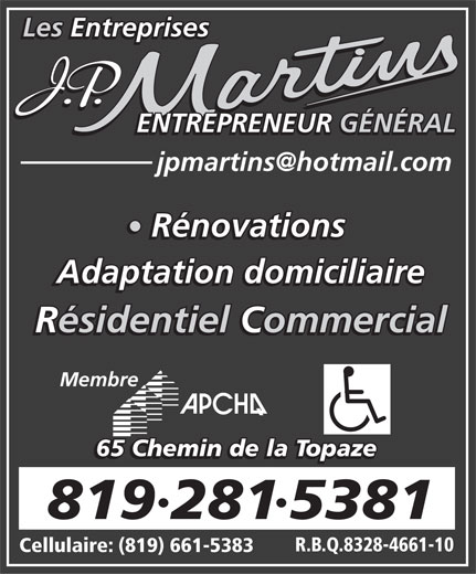 Les Entreprises J P Martins Adaptation Domiciliaire (819-281-5381) - Annonce illustrée======= - Les Entreprises ENTREPRENEUR GÉNÉRAL Rénovations Adaptation domiciliaire Résidentiel Commercial Membre 65 Chemin de la Topaze 8192815381 R.B.Q.8328-4661-10 Cellulaire: (819) 661-5383 Les Entreprises ENTREPRENEUR GÉNÉRAL Rénovations Adaptation domiciliaire Résidentiel Commercial Membre 65 Chemin de la Topaze 8192815381 R.B.Q.8328-4661-10 Cellulaire: (819) 661-5383