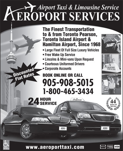 Aeroport Taxi & Limousine Service (1-800-465-3434) - Annonce illustrée======= - 24 SERVICE ACCESSIBLE www.aeroporttaxi.com VANS AVAILABLE The Finest Transportation to & from Toronto Pearson, Toronto Island Airport & Hamilton Airport, Since 1968 Large Fleet Of Full Size Luxury Vehicles Free Wake Up Service Lincolns & Mini-vans Upon Request Courteous Uniformed Drivers Corporate Accounts BOOK ONLINE OR CALL Discounted Flat Rates 905-908-5015 1-800-465-3434 HOUR