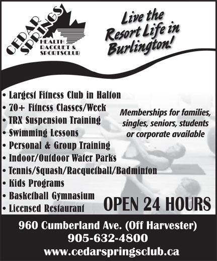 Cedar Springs Health Racquet & Sportsclub (905-632-4800) - Annonce illustrée======= - Live the Resort Life inBurlington! Largest Fitness Club in Halton 70+ Fitness Classes/Week Memberships for families, TRX Suspension Training singles, seniors, students Swimming Lessons or corporate available Personal & Group Training Indoor/Outdoor Water Parks Tennis/Squash/Racquetball/Badminton Kids Programs Basketball Gymnasium Licensed Restaurant www.cedarspringsclub.ca