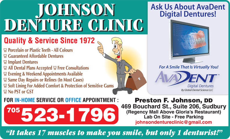Johnson Denture Clinic (705-523-1796) - Annonce illustrée======= - JOHNSON DENTURE CLINIC Quality & Service Since 1972 Porcelain or Plastic Teeth - All Colours Guaranteed Affordable Dentures Implant Dentures All Dental Plans Accepted     Free Consultations Evening & Weekend Appointments Available Same Day Repairs or Relines (In Most Cases) Soft Lining For Added Comfort & Protection of Sensitive Gums No PST or GST FOR IN-HOME SERVICE OR OFFICE APPOINTMENT : Preston F. Johnson, DD 469 Bouchard St., Suite 206, Sudbury 705 (Regency Mall Above Gloria s Restaurant) Lab On Site - Free Parking 523-1796 It takes 17 muscles to make you smile, but only 1 denturist!
