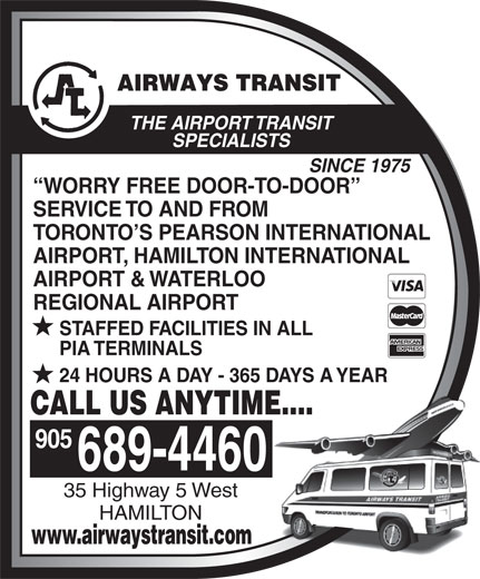 Airways Transit (905-689-4460) - Annonce illustrée======= - SPECIALISTS SINCE 1975 WORRY FREE DOOR-TO-DOOR SERVICE TO AND FROM TORONTO S PEARSON INTERNATIONAL AIRPORT, HAMILTON INTERNATIONAL AIRPORT & WATERLOO REGIONAL AIRPORT STAFFED FACILITIES IN ALL PIA TERMINALS 24 HOURS A DAY - 365 DAYS A YEAR CALL US ANYTIME.... 905 689-4460 35 Highway 5 West HAMILTON www.airwaystransit.com THE AIRPORT TRANSIT THE AIRPORT TRANSIT SPECIALISTS SINCE 1975 WORRY FREE DOOR-TO-DOOR SERVICE TO AND FROM TORONTO S PEARSON INTERNATIONAL AIRPORT, HAMILTON INTERNATIONAL AIRPORT & WATERLOO REGIONAL AIRPORT STAFFED FACILITIES IN ALL PIA TERMINALS 24 HOURS A DAY - 365 DAYS A YEAR CALL US ANYTIME.... 905 689-4460 35 Highway 5 West HAMILTON www.airwaystransit.com