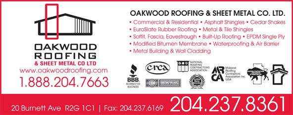 Oakwood Roofing & Sheet Metal Co Ltd (204-237-8361) - Annonce illustrée======= - OAKWOOD ROOFING & SHEET METAL CO. LTD. Commercial & Residential   Asphalt Shingles   Cedar Shakes EuroSlate Rubber Roofing   Metal & Tile Shingles Soffit, Fascia, Eavestrough   Built-Up Roofing   EPDM Single Ply Modified Bitumen Membrane   Waterproofing & Air Barrier Metal Building & Wall Cladding NATIONAL ROOFING CONTRACTORS Midwest ASSOCIATION Roofing www.oakwoodroofing.com Contractors Association Inc. USA 1.888.204.7663 20 Burnett Ave  R2G 1C1 Fax: 204.237.6169 204.237.8361 OAKWOOD ROOFING & SHEET METAL CO. LTD. Commercial & Residential   Asphalt Shingles   Cedar Shakes EuroSlate Rubber Roofing   Metal & Tile Shingles Soffit, Fascia, Eavestrough   Built-Up Roofing   EPDM Single Ply Modified Bitumen Membrane   Waterproofing & Air Barrier Metal Building & Wall Cladding NATIONAL ROOFING CONTRACTORS Midwest ASSOCIATION Roofing www.oakwoodroofing.com Contractors Association Inc. USA 1.888.204.7663 20 Burnett Ave  R2G 1C1 Fax: 204.237.6169 204.237.8361