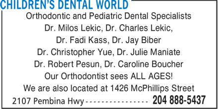 Children's Dental World Inc (204-888-5437) - Annonce illustrée======= - Orthodontic and Pediatric Dental Specialists Dr. Milos Lekic, Dr. Charles Lekic, Dr. Fadi Kass, Dr. Jay Biber Dr. Christopher Yue, Dr. Julie Maniate Dr. Robert Pesun, Dr. Caroline Boucher Our Orthodontist sees ALL AGES! We are also located at 1426 McPhillips Street