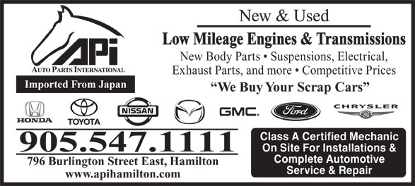 Auto Parts International (905-547-1111) - Annonce illustrée======= - New & Used Low Mileage Engines & Transmissions New Body Parts   Suspensions, Electrical, Exhaust Parts, and more   Competitive Prices Imported From Japan We Buy Your Scrap Cars Class A Certified Mechanic 905.547.1111 On Site For Installations & Complete Automotive 796 Burlington Street East, Hamilton Service & Repair www.apihamilton.com New & Used Low Mileage Engines & Transmissions New Body Parts   Suspensions, Electrical, Exhaust Parts, and more   Competitive Prices Imported From Japan We Buy Your Scrap Cars Class A Certified Mechanic 905.547.1111 On Site For Installations & Complete Automotive 796 Burlington Street East, Hamilton Service & Repair www.apihamilton.com