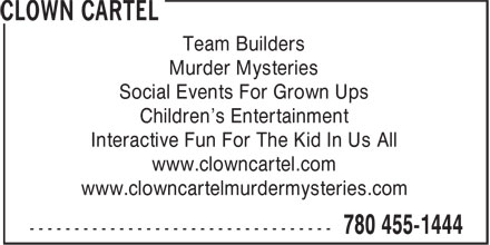 Clown Cartel (780-455-1444) - Display Ad - Team Builders Murder Mysteries Social Events For Grown Ups Children's Entertainment Interactive Fun For The Kid In Us All www.clowncartel.com www.clowncartelmurdermysteries.com Murder Mysteries Social Events For Grown Ups Children's Entertainment Interactive Fun For The Kid In Us All www.clowncartel.com www.clowncartelmurdermysteries.com Team Builders
