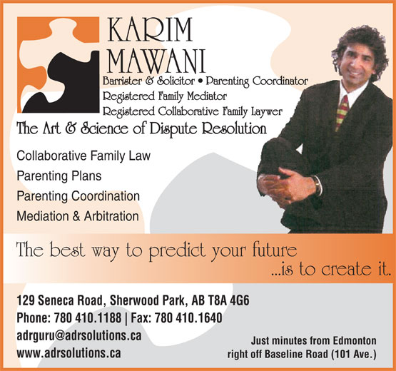 The Art & Science of Dispute Resolution (780-410-1188) - Display Ad - MAWANI Barrister & Solicitor   Parenting Coordinator Registered Family Mediator Registered Collaborative Family Laywer The Art & Science of Dispute Resolution Collaborative Family Law Parenting Plans Parenting Coordination Mediation & Arbitration The best way to predict your future ...is to create it. 129 Seneca Road, Sherwood Park, AB T8A 4G6 Phone: 780 410.1188 Fax: 780 410.1640 Just minutes from Edmonton www.adrsolutions.ca right off Baseline Road (101 Ave.) KARIM