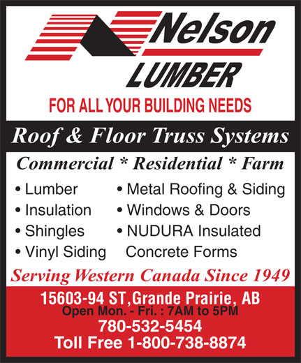 Nelson Lumber Co Ltd (780-532-5454) - Display Ad - FOR ALL YOUR BUILDING NEEDS Roof & Floor Truss Systems Metal Roofing & Siding  Lumber Commercial * Residential * Farm NUDURA Insulated   Shingles Concrete Forms  Vinyl Siding Serving Western Canada Since 1949 15603-94 ST,Grande Prairie, AB Open Mon. - Fri. : 7AM to 5PM 780-532-5454 Toll Free 1-800-738-8874 Windows & Doors  Insulation