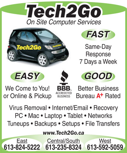 Tech2Go (613-592-5059) - Display Ad - Better Business or Online & Pickup Bureau Rated Virus Removal   Internet/Email   Recovery PC   Mac   Laptop   Tablet   Networks Tuneups   Backups   Setups   File Transfers www.Tech2Go.ca East Central/South West 613-824-5222613-235-8324613-592-5059 Tech2Go On Site Computer Services FAST Same-Day Response 7 Days a Week EASY GOOD EASY GOOD We Come to You!
