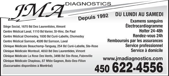 J M A Diagnostics (450-622-4556) - Display Ad - DU LUNDI AU SAMEDI Depuis 1992 Examens sanguins Électrocardiogramme Siège Social, 1670 Bd Des Laurentides, Vimont Holter 24-48h Centre Médical Laval, 1110 Bd Vanier, St-Vinc. De Paul Rendez-vous 24h Centre Médical Chomedey, 1600 Bd Curé-Labelle, Chomedey Remboursés par les assurances Centre Médical Samson, 4599 Bd Samson, Laval Service professionnel Clinique Médicale Beauchamp-Tanguay, 254 Bd Curé-Labelle, Ste-Rose Service à domicile Clinique Médicale Monteuil, 4650 Bd Des Laurentides, Vimont Clinique Médicale La Rose Des Vents, 3498 Bd Ste-Rose, Fabreville www.jmadiagnostics.com Clinique Médicale Chapleau, 87 Mtée Gagnon, Bois-Des-Filion (Succursales disponibles à Montréal)