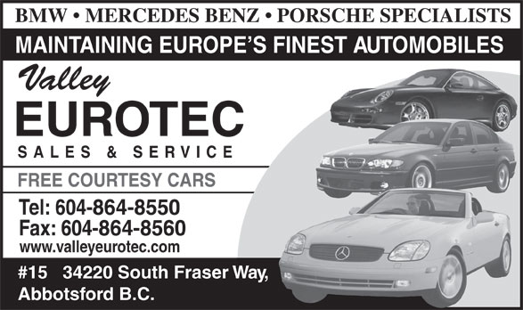 Valley Eurotec Sales & Services Ltd (604-864-8550) - Annonce illustrée======= - BMW   MERCEDES BENZ   PORSCHE SPECIALISTS MAINTAINING EUROPE S FINEST AUTOMOBILES Valley EUROTEC SALES & SERVIC FREE COURTESY CARS Tel: 604-864-8550 Fax: 604-864-8560 www.valleyeurotec.com #15   34220 South Fraser Way, Abbotsford B.C.