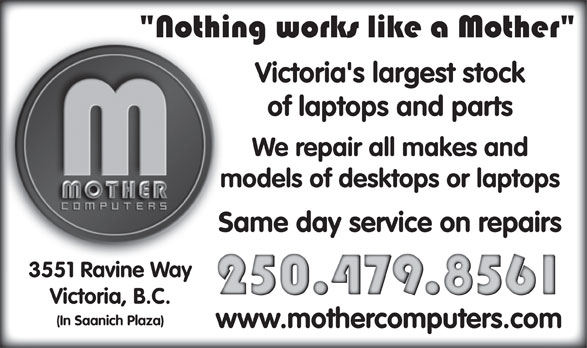 Mother Computers (250-479-8561) - Display Ad - of laptops and parts We repair all makes and models of desktops or laptops Same day service on repairs 3551 Ravine Way Victoria, B.C. (In Saanich Plaza) www.mothercomputers.com Victoria's largest stock Victoria's largest stock of laptops and parts We repair all makes and models of desktops or laptops Same day service on repairs 3551 Ravine Way Victoria, B.C. (In Saanich Plaza) www.mothercomputers.com