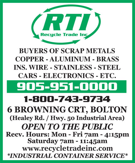 Recycle Trade (905-951-0000) - Annonce illustrée======= - RTI Recycle Trade Inc. www.recycletradeinc.com BUYERS OF SCRAP METALS COPPER - ALUMINUM - BRASS INS. WIRE - STAINLESS - STEEL CARS - ELECTRONICS - ETC. 905-951-0000 1-800-743-9734 OPEN TO THE PUBLIC
