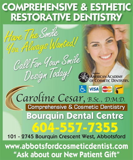 Cesar Caroline Y Dr (604-859-6555) - Display Ad - RESTORATIVE DENTISTRY SHave The mile Design or day!Call Fo Your Smile Bourquin Dental Centre 604-557-7355 101 - 2745 Bourquin Crescent West, Abbotsford www.abbotsfordcosmeticdentist.com Ask about our New Patient Gift COMPREHENSIVE & ESTHETIC