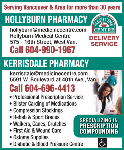 Hollyburn Pharmacy (604-922-4174) - Display Ad - First Aid & Wound Care COMPOUNDINGCOMPOUNDING Ostomy Supplies Diabetic & Blood Pressure Centre Serving Vancouver & Area for more than 30 years HOLLYBURN PHARMACY Hollyburn Medical Centre DELIVERY 575 - 16th Street, West Van. SERVICE Call 604-990-1967 KERRISDALE PHARMACY 5591 W. Boulevard at 40th Ave., Van. Call 604-696-4413 Professional Prescription Service Blister Carding of Medications Compression Stockings Rehab & Sport Braces SPECIALIZING INSPECIALIZING IN Walkers, Canes, Crutches PRESCRIPTIONPRESCRIPTION