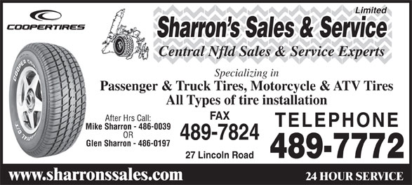 Sharrons Sales Service Ltd (709-489-7772) - Display Ad - Sharron s Sales & Service Central Nfld Sales & Service Experts Specializing in Passenger & Truck Tires, Motorcycle & ATV Tires All Types of tire installation FAX After Hrs Call: TELEPHONE Mike Sharron - 486-0039 OR 489-7824 Glen Sharron - 486-0197 489-7772 27 Lincoln Road 24 HOUR SERVICE www.sharronssales.com Limited