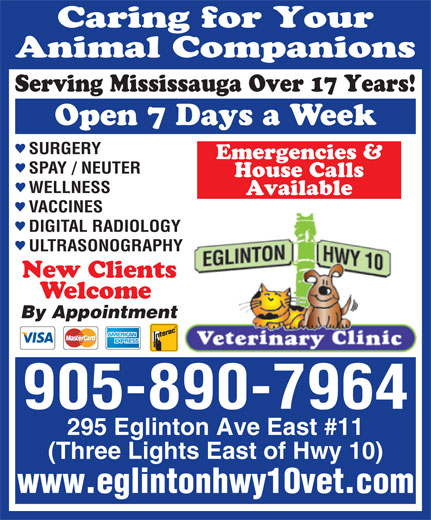 Eglinton-Hwy 10 Veterinary Clinic (905-890-7964) - Annonce illustrée======= - SURGERY Emergencies & SPAY / NEUTER House Calls WELLNESS Available VACCINES DIGITAL RADIOLOGY ULTRASONOGRAPHY New Clients Welcome By Appointment 905-890-7964 295 Eglinton Ave East #11 (Three Lights East of Hwy 10) www.eglintonhwy10vet.com Caring for Your Animal Companions Serving Mississauga Over 17 Years! Open 7 Days a Week