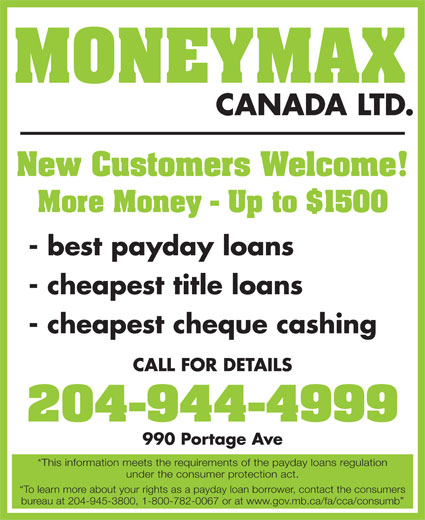 Moneymax Canada Ltd (204-944-4999) - Display Ad - MONEYMAX CANADA LTD. New Customers Welcome! More Money - Up to $1500 - best payday loans - cheapest title loans - cheapest cheque cashing CALL FOR DETAILS 204-944-4999 990 Portage Ave *This information meets the requirements of the payday loans regulation under the consumer protection act. To learn more about your rights as a payday loan borrower, contact the consumers bureau at 204-945-3800, 1-800-782-0067 or at www.gov.mb.ca/fa/cca/consumb CANADA LTD. MONEYMAX New Customers Welcome! More Money - Up to $1500 - best payday loans - cheapest title loans - cheapest cheque cashing CALL FOR DETAILS 204-944-4999 990 Portage Ave *This information meets the requirements of the payday loans regulation under the consumer protection act. To learn more about your rights as a payday loan borrower, contact the consumers bureau at 204-945-3800, 1-800-782-0067 or at www.gov.mb.ca/fa/cca/consumb