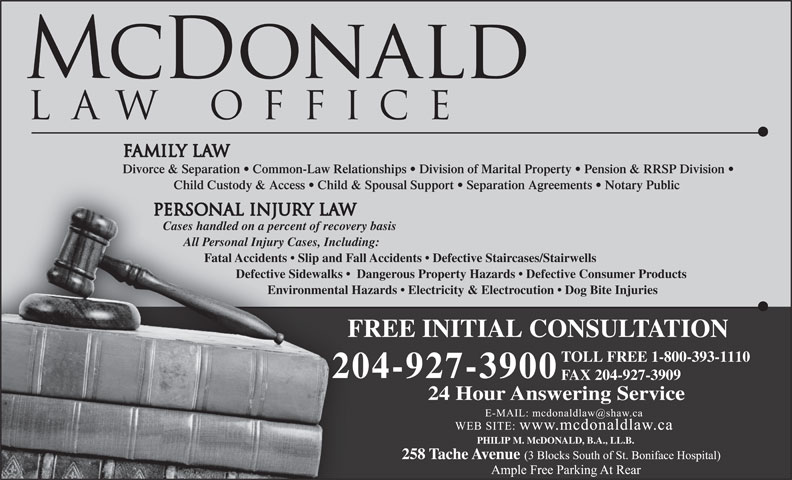 McDonald Law Office (204-927-3900) - Annonce illustrée======= - Child Custody & Access   Child & Spousal Support   Separation Agreements   Notary Public Cases handled on a percent of recovery basis All Personal Injury Cases, Including: Fatal Accidents   Slip and Fall Accidents   Defective Staircases/Stairwells Defective Sidewalks    Dangerous Property Hazards   Defective Consumer Products Environmental Hazards   Electricity & Electrocution   Dog Bite Injuries FREE INITIAL CONSULTATIONF TOLL FREE 1-800-393-1110 204-927-3900 FAX 204-927-3909 Divorce & Separation   Common-Law Relationships   Division of Marital Property   Pension & RRSP Division 24 Hour Answering Service PHILIP M. McDONALD, B.A., LL.B. Child Custody & Access   Child & Spousal Support   Separation Agreements   Notary Public Cases handled on a percent of recovery basis All Personal Injury Cases, Including: Fatal Accidents   Slip and Fall Accidents   Defective Staircases/Stairwells Defective Sidewalks    Dangerous Property Hazards   Defective Consumer Products Environmental Hazards   Electricity & Electrocution   Dog Bite Injuries FREE INITIAL CONSULTATIONF TOLL FREE 1-800-393-1110 204-927-3900 FAX 204-927-3909 Divorce & Separation   Common-Law Relationships   Division of Marital Property   Pension & RRSP Division 24 Hour Answering Service PHILIP M. McDONALD, B.A., LL.B.