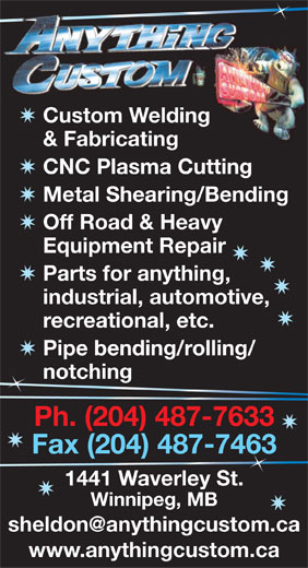 Anything Custom (204-487-7633) - Display Ad - Custom Welding Parts for anything, & Fabricating CNC Plasma Cutting Metal Shearing/Bending industrial, automotive, recreational, etc. Pipe bending/rolling/ notching n Ph. (204) 487-7633 Fax (204) 487-746363 1441 Waverley St. Winnipeg, MB www.anythingcustom.ca Off Road & Heavy Equipment Repair Custom Welding & Fabricating CNC Plasma Cutting Metal Shearing/Bending Off Road & Heavy Equipment Repair Parts for anything, industrial, automotive, recreational, etc. Pipe bending/rolling/ notching n Ph. (204) 487-7633 Fax (204) 487-746363 1441 Waverley St. Winnipeg, MB www.anythingcustom.ca