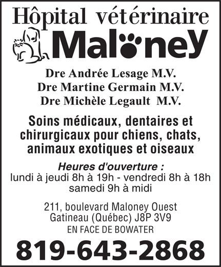Hôpital Vétérinaire Maloney (819-643-2868) - Annonce illustrée======= - chirurgicaux pour chiens, chats, animaux exotiques et oiseaux Heures d'ouverture : lundi à jeudi 8h à 19h - vendredi 8h à 18h samedi 9h à midi 211, boulevard Maloney Ouest Gatineau (Québec) J8P 3V9 EN FACE DE BOWATER 819-643-2868 Soins médicaux, dentaires et