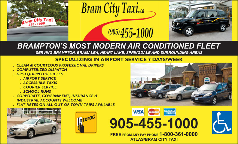 Bram City-Atlas Taxi (905-455-1000) - Annonce illustrée======= - SPECIALIZING IN AIRPORT SERVICE 7 DAYS/WEEK .  CLEAN & COURTEOUS PROFESSIONAL DRIVERS .  COMPUTERIZED DISPATCH .  GPS EQUIPPED VEHICLES .  AIRPORT SERVICE .  ACCESSIBLE TAXIS .  COURIER SERVICE .  SCHOOL RUNS INDUSTRIAL ACCOUNTS WELCOME .  FLAT RATES ON ALL OUT-OF-TOWN TRIPS AVAILABLE .  CORPORATE, GOVERNMENT, INSURANCE &