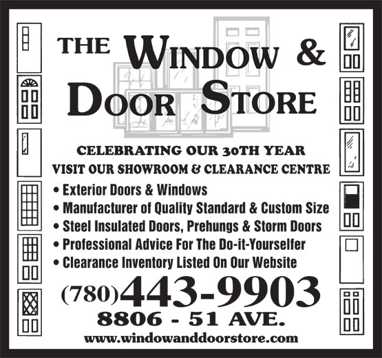The Window & Door Store (780-468-3456) - Display Ad - CELEBRATING OUR 30TH YEAR VISIT OUR SHOWROOM & CLEARANCE CENTRE Exterior Doors & Windows Manufacturer of Quality Standard & Custom Size Steel Insulated Doors, Prehungs & Storm Doors Professional Advice For The Do-it-Yourselfer Clearance Inventory Listed On Our Website (780) 443-9903