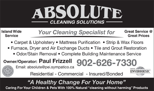 Absolute Cleaning Solutions (902-626-7330) - Annonce illustrée======= - CLEANING SOLUTIONS Island Wide Your Cleaning Specialist for Service Great Prices Carpet & Upholstery   Mattress Purification    Strip & Wax Floors Furnace, Dryer and Air Exchange Ducts   Tile and Grout Restoration Odor/Stain Removal   Complete Building Maintenance Service Owner/Operator: Paul Frizzell 902-626-7330 Residential - Commercial  - Insured/Bonded A Healthy Change For Your Home Caring For Your Children & Pets With 100% Natural  cleaning without harming  Products