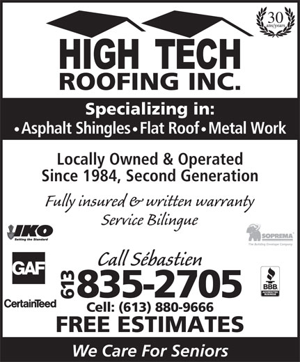 High Tech Roofing (613-835-2705) - Annonce illustrée======= - 30 Asphalt Shingles   Flat Roof   Metal Work Locally Owned & Operated Since 1984, Second Generation Fully insured & written warranty Service Bilingue Call Sébastien 613835-2705 Cell: (613) 880-9666 FREE ESTIMATES We Care For Seniors Specializing in: