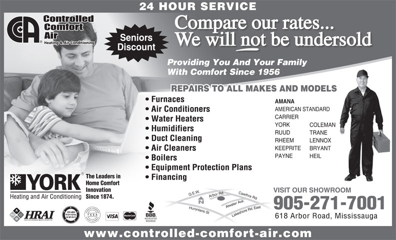 Controlled Comfort Air (905-271-7001) - Annonce illustrée======= - AMERICAN STANDARD Air Conditioners CARRIER Water Heaters YORK COLEMAN Humidifiers RUUD TRANE Duct Cleaning RHEEM LENNOX KEEPRITE BRYANT Air Cleaners PAYNE HEIL Boilers Equipment Protection Plans The Leaders in Financing Home Comfort Innovation VISIT OUR SHOWROOM Since 1874. 905-271-7001 AWARD WINNING Lakeshore Rd. East Q.E.W.Hurontario St Cawthra Rd.Arbor Rd.Atwater Ave. SERVICE 618 Arbor Road, Mississauga www.controlled-comfort-air.com 24 HOUR SERVICE Compare our rates... Seniors We will not be undersold Discount Providing You And Your Family With Comfort Since 1956 REPAIRS TO ALL MAKES AND MODELS Furnaces AMANA