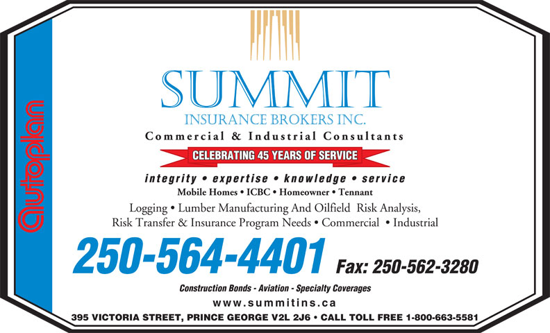 Summit Insurance Brokers Inc (250-564-4401) - Annonce illustrée======= - SUMMIT INSURANCE BROKERS INC. Commercial & Industrial Consultants CELEBRATING 45 YEARS OF SERVICE integrity   expertise   knowledge   service Mobile Homes   ICBC   Homeowner   Tennant Logging   Lumber Manufacturing And Oilfield  Risk Analysis, Risk Transfer & Insurance Program Needs   Commercial    Industrial 250-564-4401 Fax: 250-562-3280 Construction Bonds - Aviation - Specialty Coverages www.summitins.ca 395 VICTORIA STREET, PRINCE GEORGE V2L 2J6   CALL TOLL FREE 1-800-663-5581