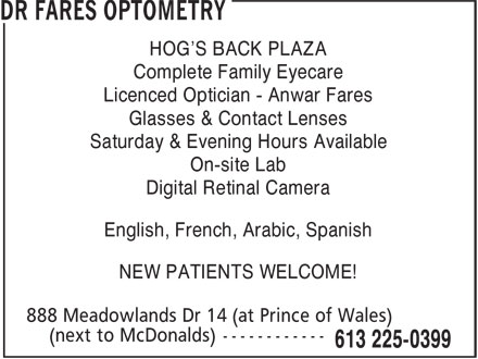 Dr Fares Optometry (613-225-0399) - Display Ad - HOG'S BACK PLAZA Complete Family Eyecare Licenced Optician - Anwar Fares Glasses & Contact Lenses Saturday & Evening Hours Available On-site Lab Digital Retinal Camera English, French, Arabic, Spanish NEW PATIENTS WELCOME!