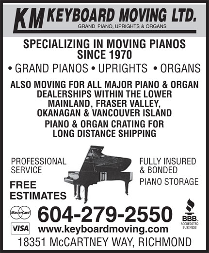 KM Keyboard Moving Ltd (604-279-2550) - Display Ad - SPECIALIZING IN MOVING PIANOS SINCE 1970 GRAND PIANOS   UPRIGHTS    ORGANS ALSO MOVING FOR ALL MAJOR PIANO & ORGAN DEALERSHIPS WITHIN THE LOWER MAINLAND, FRASER VALLEY, OKANAGAN & VANCOUVER ISLAND PIANO & ORGAN CRATING FOR LONG DISTANCE SHIPPING FULLY INSUREDPROFESSIONAL & BONDEDSERVICE EPIANO STORAG FREE ESTIMATES 604-279-2550 www.keyboardmoving.com 18351 McCARTNEY WAY, RICHMOND
