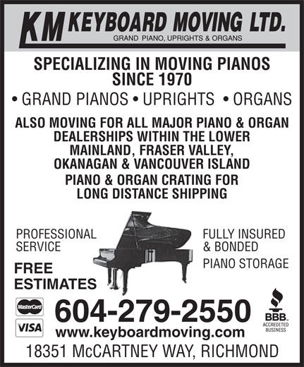 KM Keyboard Moving Ltd (604-279-2550) - Display Ad - ESTIMATES 604-279-2550 www.keyboardmoving.com 18351 McCARTNEY WAY, RICHMOND SPECIALIZING IN MOVING PIANOS SINCE 1970 GRAND PIANOS   UPRIGHTS    ORGANS ALSO MOVING FOR ALL MAJOR PIANO & ORGAN DEALERSHIPS WITHIN THE LOWER MAINLAND, FRASER VALLEY, OKANAGAN & VANCOUVER ISLAND PIANO & ORGAN CRATING FOR LONG DISTANCE SHIPPING FULLY INSUREDPROFESSIONAL & BONDEDSERVICE EPIANO STORAG FREE