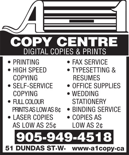 A-1 Copy Centre (905-949-4518) - Annonce illustrée======= - PRINTING FAX SERVICE HIGH SPEED TYPESETTING & COPYING RESUMES SELF-SERVICE OFFICE SUPPLIES COPYING WEDDING FULL COLOUR STATIONERY PRINTS AS LOW AS 8¢  BINDING SERVICE LASER COPIES        COPIES AS AS LOW AS 25¢ LOW AS 2¢ .. 51 DUNDAS STW  wwwa1copy ca