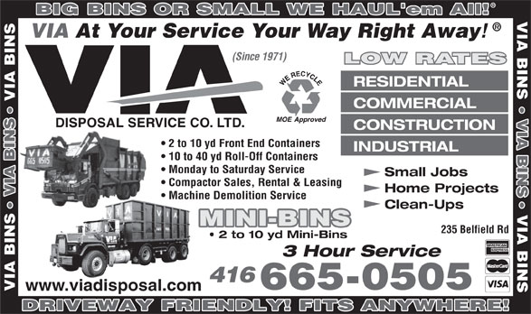 Via Disposal Service Co Ltd (416-665-0505) - Annonce illustrée======= - BIG BINS OR SMALL WE HAUL'em All! VIA BIN VIA At Your Service Your Way Right Away (Since 1971) LOW RATES RESIDENTIAL VIA BIN COMMERCIAL VIA BIN CONSTRUCTION 2 to 10 yd Front End Containers INDUSTRIAL 10 to 40 yd Roll-Off Containers Monday to Saturday Service Small Jobs Compactor Sales, Rental & Leasing Home Projects VIA BIN Machine Demolition Service Clean-Ups VI MINI-BINS 235 Belfield Rd 2 to 10 yd Mini-Bins BIN 3 Hour Service 416 665-0505 www.viadisposal.com VIA DRIVEWAY FRIENDLY! FITS ANYWHERE!